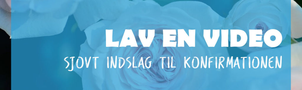 Lav video med små klip - sjovt indslag til konfirmationen - Konfirmation 2019